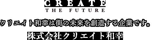 クリエイト和幸は街の未来を創造する企業です。株式会社クリエイト和幸